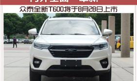 """内外全面""""革新"""" 众泰全新T600将于8月28日上市"""